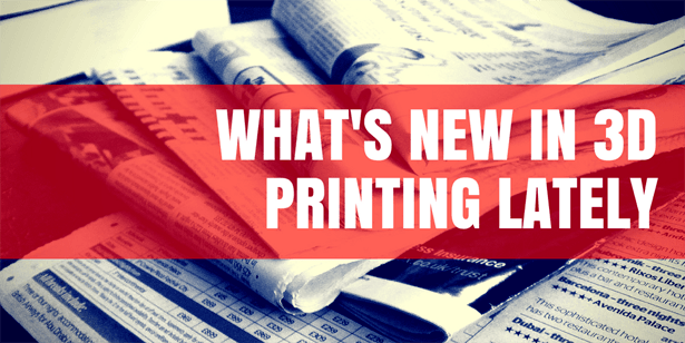 What's New In 3D Printing Lately